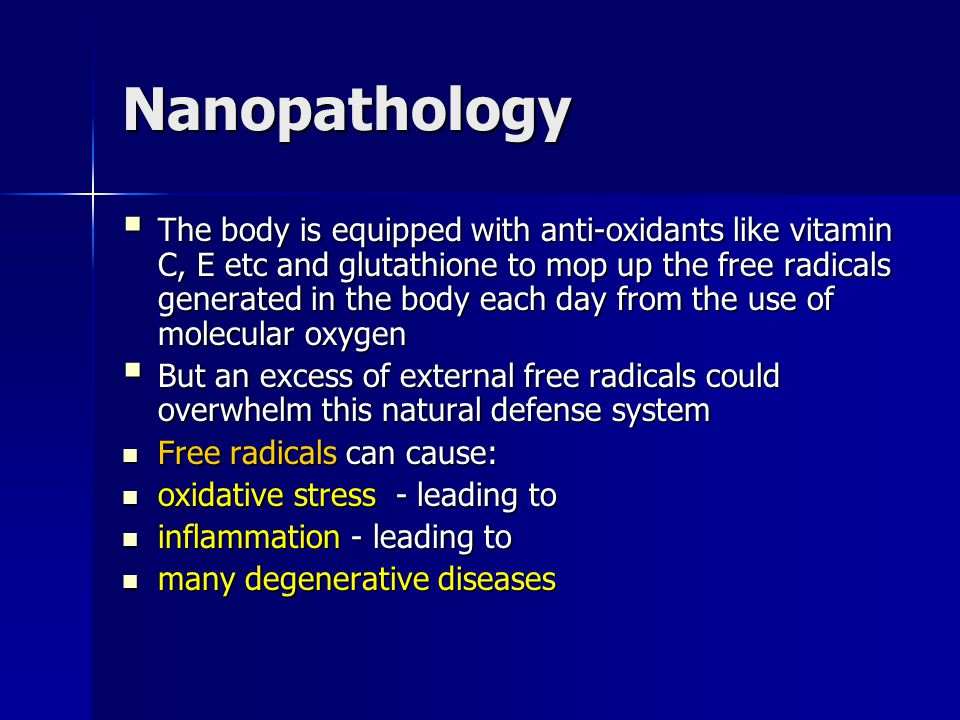 Nanopathology The body is equipped with anti-oxidants like vitamin C, E etc and glutathione to mop up the free radicals generated in the body each day