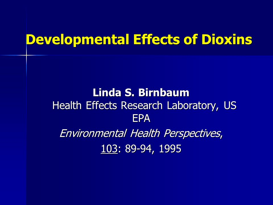 Developmental Effects of Dioxins Linda S. Birnbaum Health Effects Research Laboratory, US EPA Environmental Health Perspectives, 103: 89-94, 1995