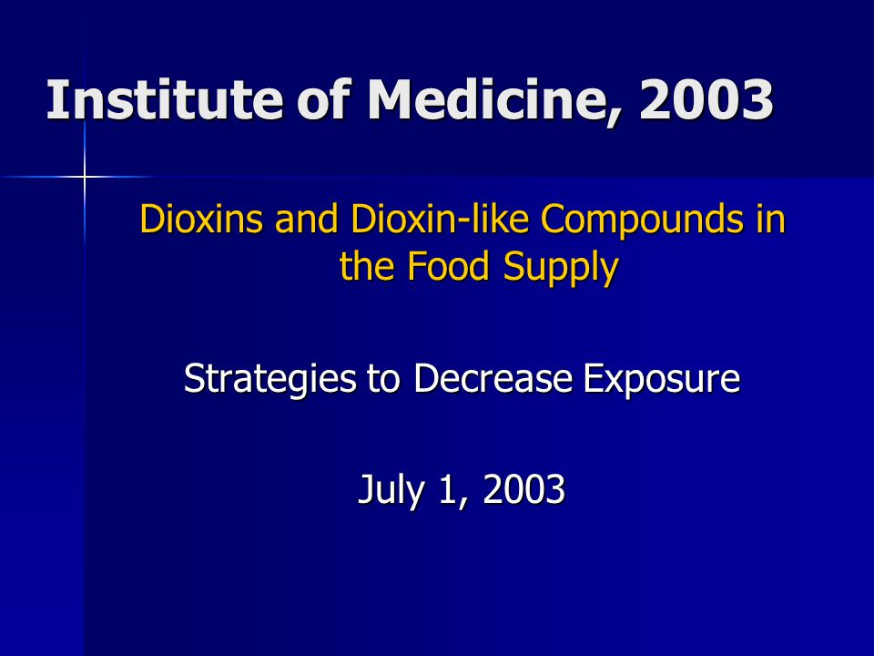 Institute of Medicine, 2003 Dioxins and Dioxin-like Compounds in the Food Supply Strategies to Decrease Exposure July 1, 2003