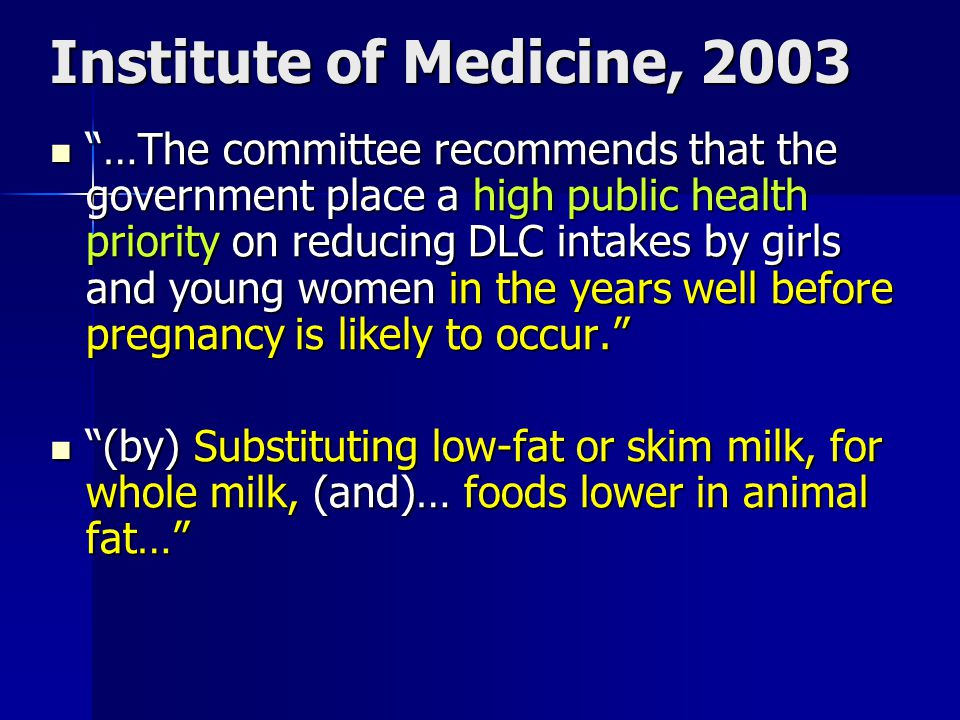 Institute of Medicine, 2003 …The committee recommends that the government place a high public health priority on reducing DLC intakes by girls and young women in the years well before pregnancy is likely to occur.