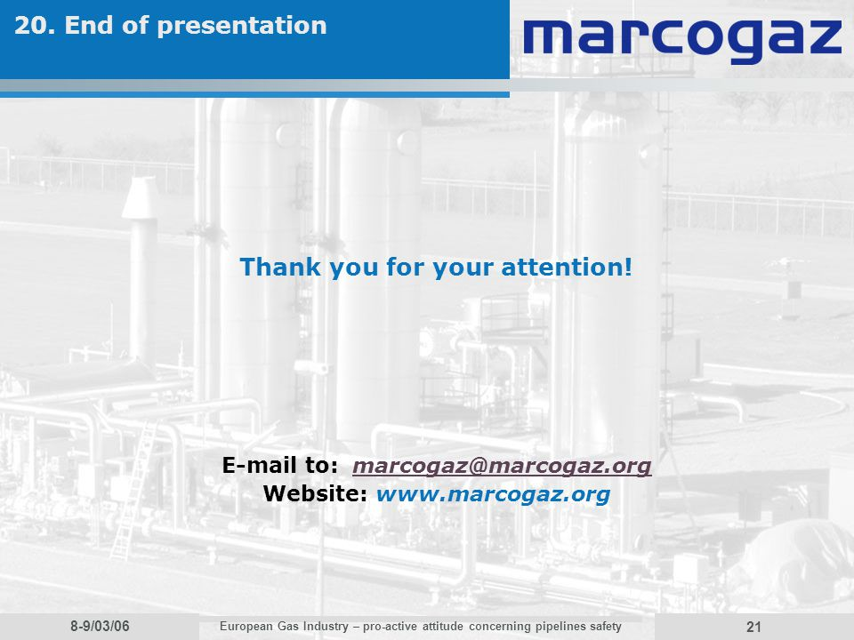 8-9/03/06 European Gas Industry – pro-active attitude concerning pipelines safety 21 20. End of presentation Thank you for your attention! E-mail to: