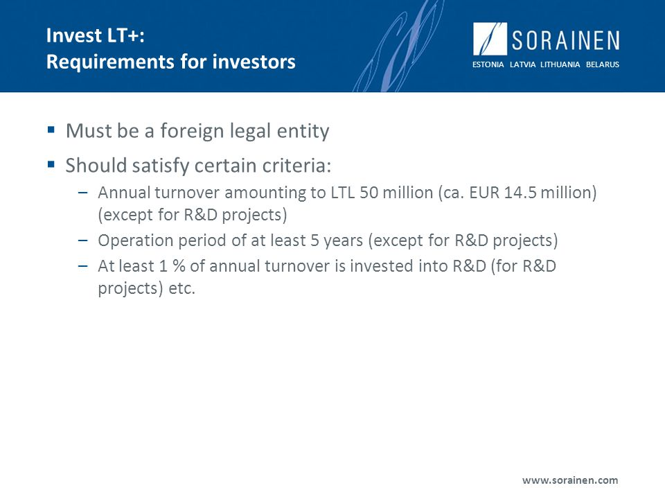 ESTONIA LATVIA LITHUANIA BELARUS www.sorainen.com Invest LT+: Requirements for investors Must be a foreign legal entity Should satisfy certain criteria: –Annual turnover amounting to LTL 50 million (ca.