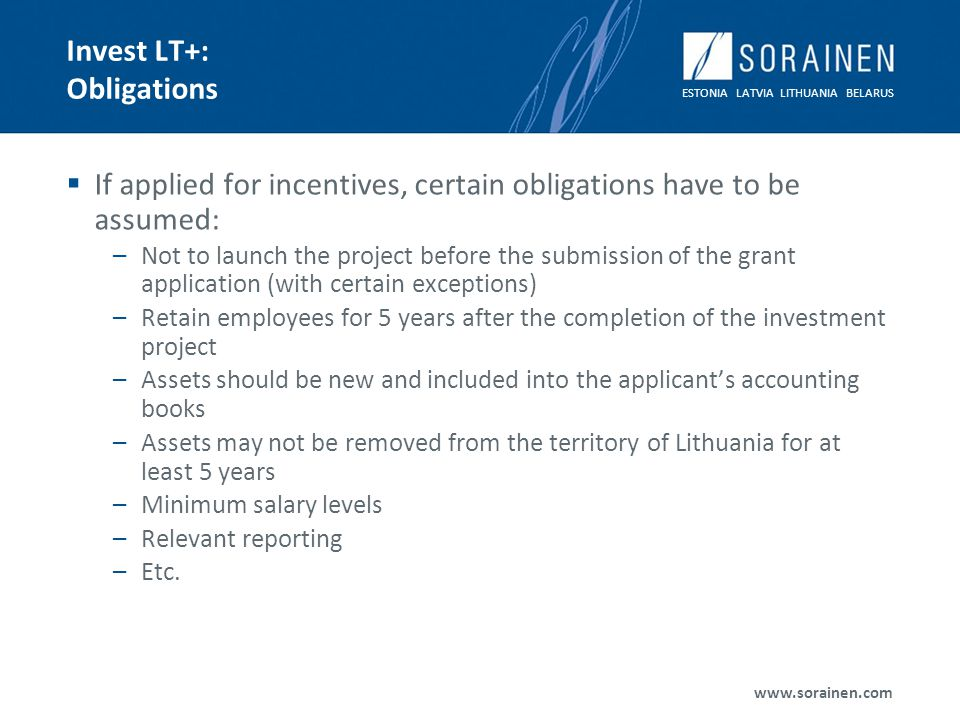 ESTONIA LATVIA LITHUANIA BELARUS www.sorainen.com Invest LT+: Obligations If applied for incentives, certain obligations have to be assumed: –Not to launch the project before the submission of the grant application (with certain exceptions) –Retain employees for 5 years after the completion of the investment project –Assets should be new and included into the applicants accounting books –Assets may not be removed from the territory of Lithuania for at least 5 years –Minimum salary levels –Relevant reporting –Etc.