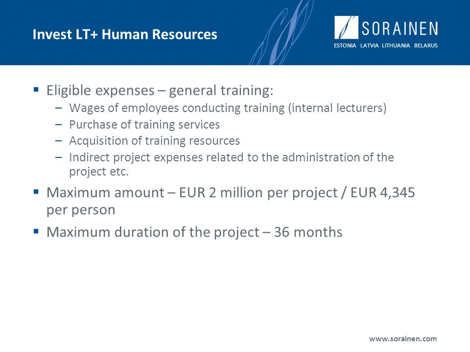 ESTONIA LATVIA LITHUANIA BELARUS www.sorainen.com Invest LT+ Human Resources Eligible expenses – general training: –Wages of employees conducting training (internal lecturers) –Purchase of training services –Acquisition of training resources –Indirect project expenses related to the administration of the project etc.