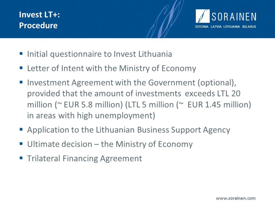 ESTONIA LATVIA LITHUANIA BELARUS www.sorainen.com Invest LT+: Procedure Initial questionnaire to Invest Lithuania Letter of Intent with the Ministry o