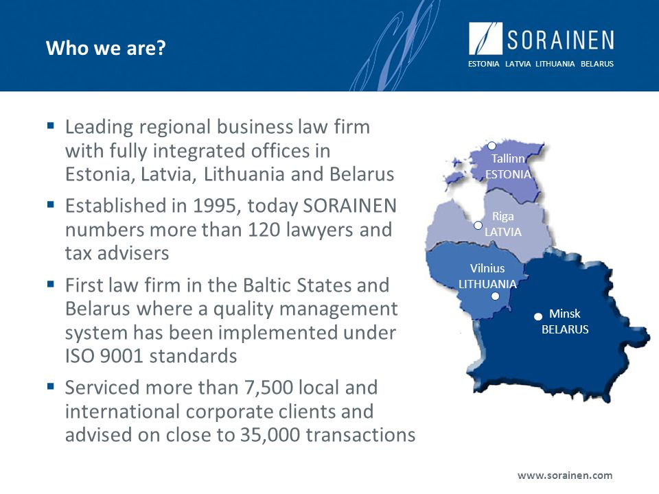 ESTONIA LATVIA LITHUANIA BELARUS www.sorainen.com Who we are? Leading regional business law firm with fully integrated offices in Estonia, Latvia, Lit