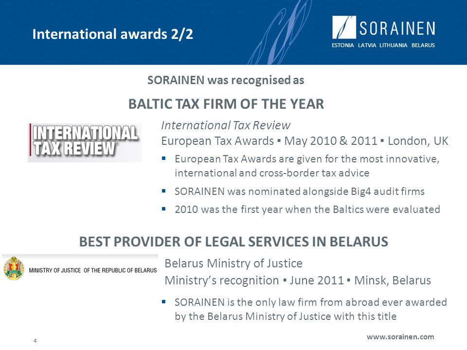 ESTONIA LATVIA LITHUANIA BELARUS www.sorainen.com 4 International awards 2/2 Belarus Ministry of Justice Ministrys recognition June 2011 Minsk, Belarus SORAINEN was recognised as BALTIC TAX FIRM OF THE YEAR European Tax Awards are given for the most innovative, international and cross-border tax advice SORAINEN was nominated alongside Big4 audit firms 2010 was the first year when the Baltics were evaluated International Tax Review European Tax Awards May 2010 & 2011 London, UK BEST PROVIDER OF LEGAL SERVICES IN BELARUS SORAINEN is the only law firm from abroad ever awarded by the Belarus Ministry of Justice with this title