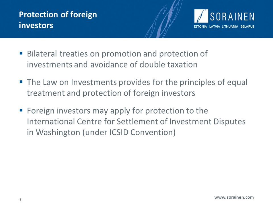 ESTONIA LATVIA LITHUANIA BELARUS www.sorainen.com 8 Protection of foreign investors Bilateral treaties on promotion and protection of investments and avoidance of double taxation The Law on Investments provides for the principles of equal treatment and protection of foreign investors Foreign investors may apply for protection to the International Centre for Settlement of Investment Disputes in Washington (under ICSID Convention)