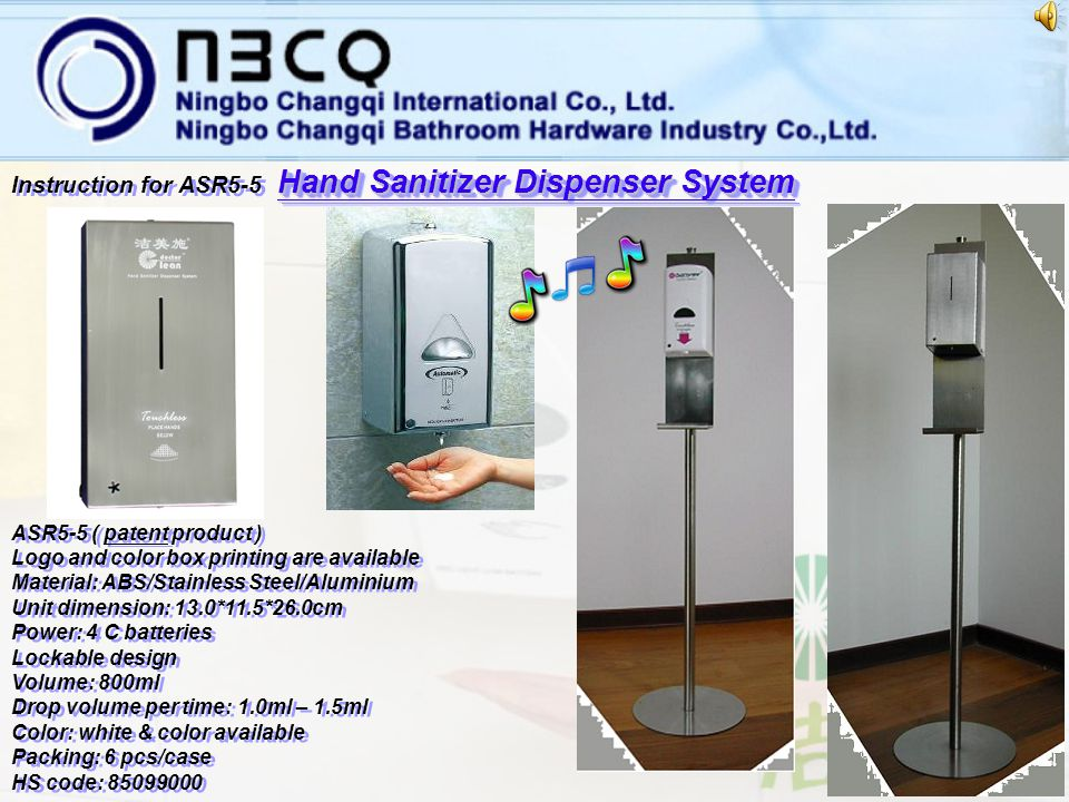 Hand Sanitizer Dispenser System Instruction for ASR5-4 Hand Sanitizer Dispenser System Instruction for ASR5-4 H and Sanitizer Dispenser System ASR5-4 ( patent product ) Logo and color box printing are available Material: ABS/Stainless Steel/Aluminium Unit dimension: 11.0*9.0*20.5cm Power: 4 AA batteries Lockable design Volume: 400ml Drop volume per time: 1.0ml Color: white & color available Packing: 6 pcs/case HS code: 85099000 ASR5-4 ( patent product ) Logo and color box printing are available Material: ABS/Stainless Steel/Aluminium Unit dimension: 11.0*9.0*20.5cm Power: 4 AA batteries Lockable design Volume: 400ml Drop volume per time: 1.0ml Color: white & color available Packing: 6 pcs/case HS code: 85099000 Hello …