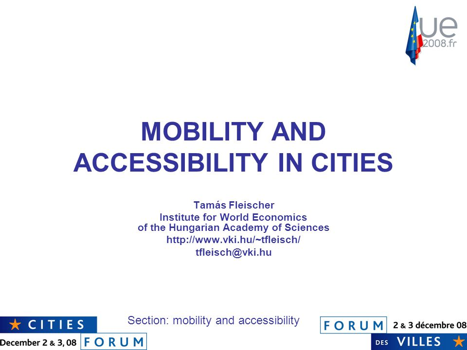 MOBILITY AND ACCESSIBILITY IN CITIES Tamás Fleischer Institute for World Economics of the Hungarian Academy of Sciences http://www.vki.hu/~tfleisch/ tfleisch@vki.hu Section: mobility and accessibility