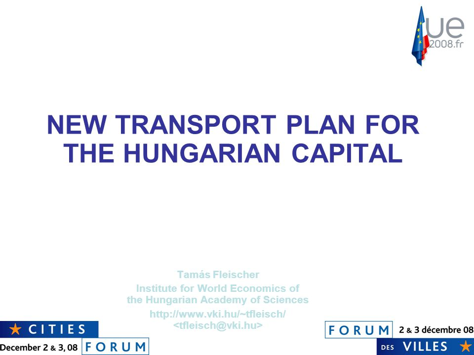 NEW TRANSPORT PLAN FOR THE HUNGARIAN CAPITAL Tamás Fleischer Institute for World Economics of the Hungarian Academy of Sciences http://www.vki.hu/~tfleisch/