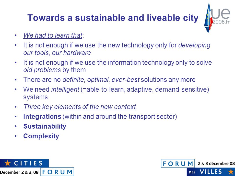 Towards a sustainable and liveable city We had to learn that: It is not enough if we use the new technology only for developing our tools, our hardware It is not enough if we use the information technology only to solve old problems by them There are no definite, optimal, ever-best solutions any more We need intelligent (=able-to-learn, adaptive, demand-sensitive) systems Three key elements of the new context Integrations (within and around the transport sector) Sustainability Complexity