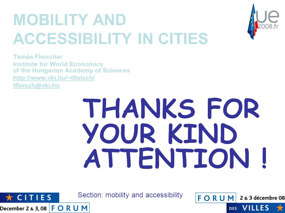 MOBILITY AND ACCESSIBILITY IN CITIES Tamás Fleischer Institute for World Economics of the Hungarian Academy of Sciences http://www.vki.hu/~tfleisch/ tfleisch@vki.hu Section: mobility and accessibility THANKS FOR YOUR KIND ATTENTION !