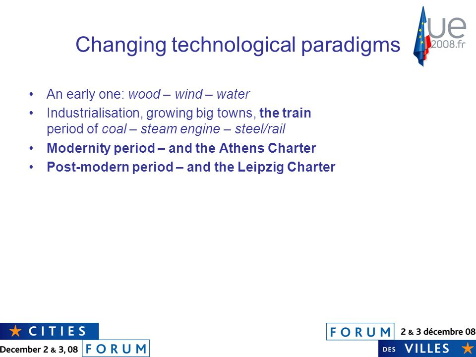 Changing technological paradigms An early one: wood – wind – water Industrialisation, growing big towns, the train period of coal – steam engine – steel/rail Modernity period – and the Athens Charter Post-modern period – and the Leipzig Charter