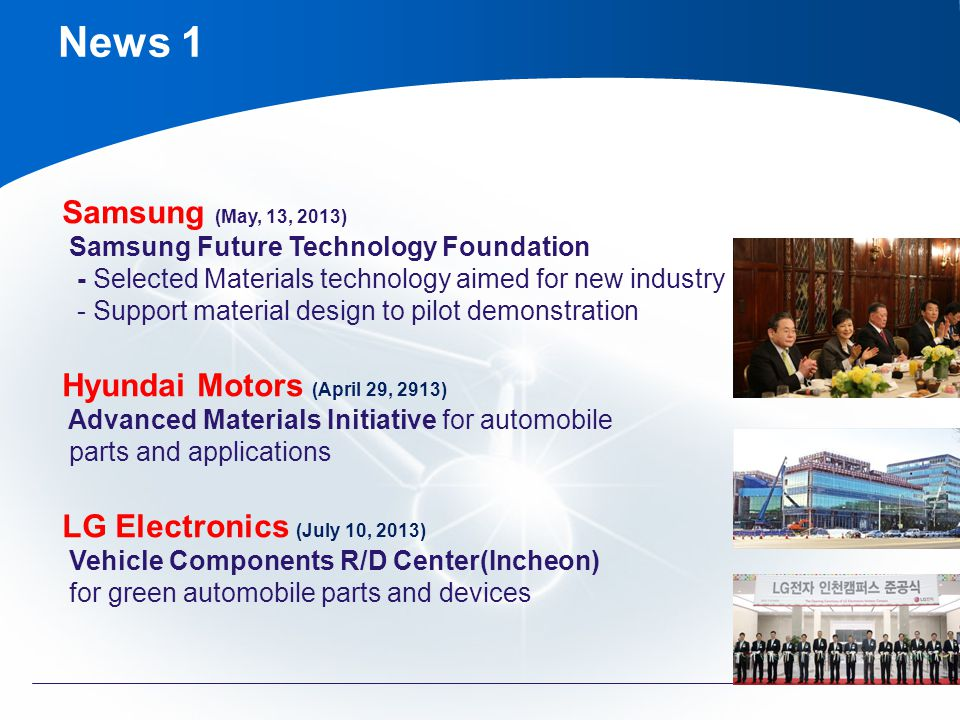 Samsung (May, 13, 2013) Samsung Future Technology Foundation - Selected Materials technology aimed for new industry - Support material design to pilot demonstration Hyundai Motors (April 29, 2913) Advanced Materials Initiative for automobile parts and applications LG Electronics (July 10, 2013) Vehicle Components R/D Center(Incheon) for green automobile parts and devices News 1