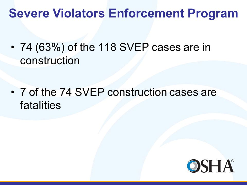 74 (63%) of the 118 SVEP cases are in construction 7 of the 74 SVEP construction cases are fatalities Severe Violators Enforcement Program