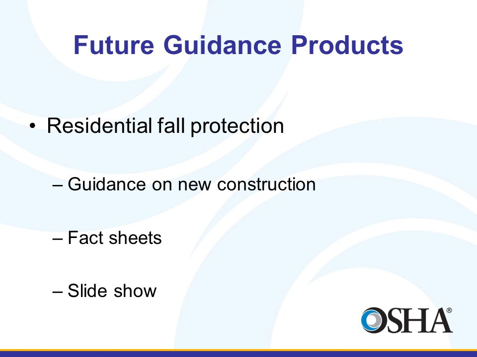 Future Guidance Products Residential fall protection –Guidance on new construction –Fact sheets –Slide show