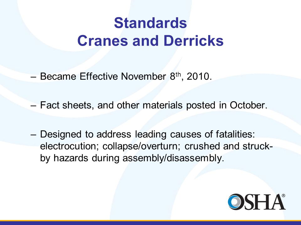 Standards Cranes and Derricks –Became Effective November 8 th, 2010. –Fact sheets, and other materials posted in October. –Designed to address leading
