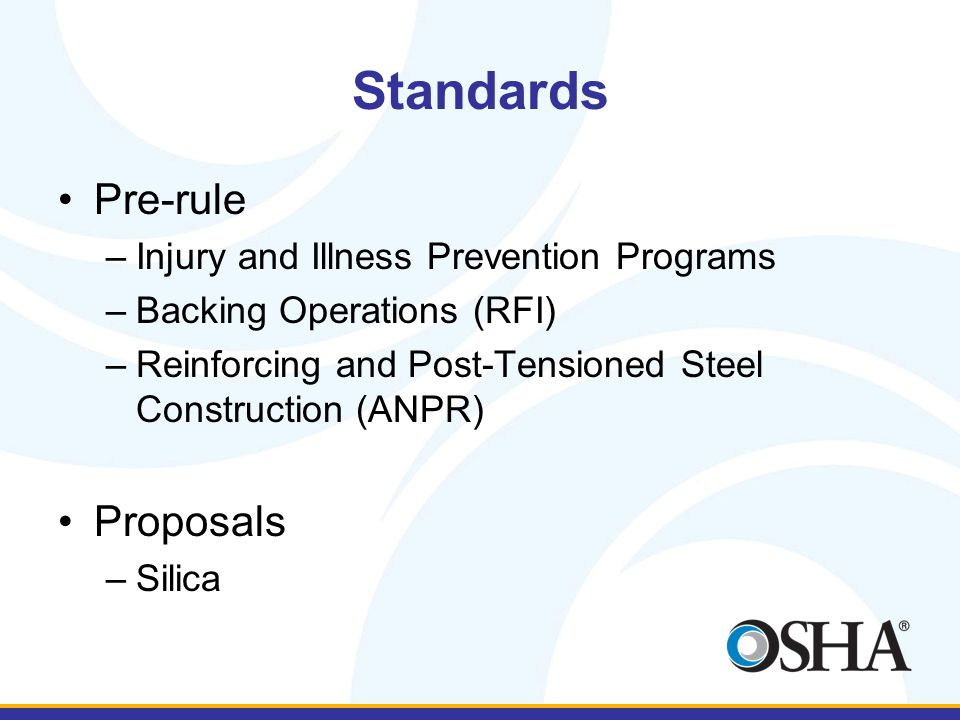 Standards Pre-rule –Injury and Illness Prevention Programs –Backing Operations (RFI) –Reinforcing and Post-Tensioned Steel Construction (ANPR) Proposals –Silica