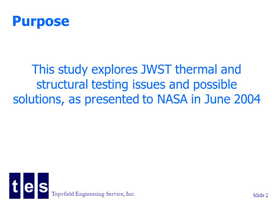 Slide 2 Purpose This study explores JWST thermal and structural testing issues and possible solutions, as presented to NASA in June 2004