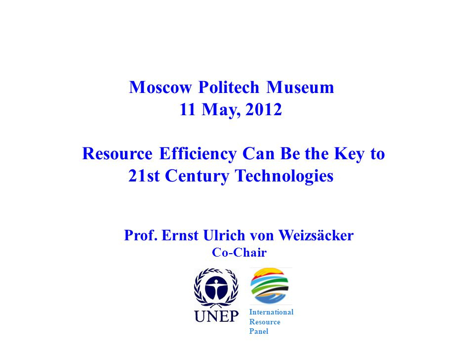 Prof. Ernst Ulrich von Weizsäcker Co-Chair Moscow Politech Museum 11 May, 2012 Resource Efficiency Can Be the Key to 21st Century Technologies Interna