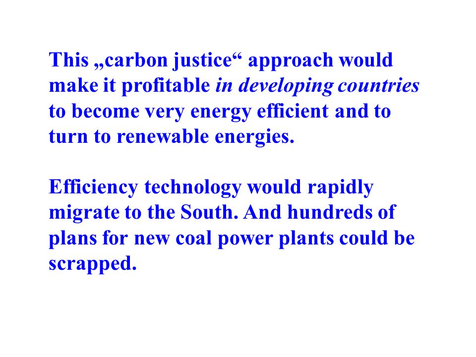 This carbon justice approach would make it profitable in developing countries to become very energy efficient and to turn to renewable energies.