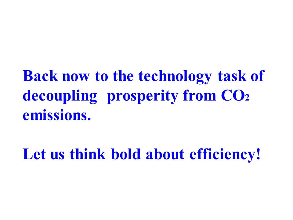 Back now to the technology task of decoupling prosperity from CO 2 emissions.