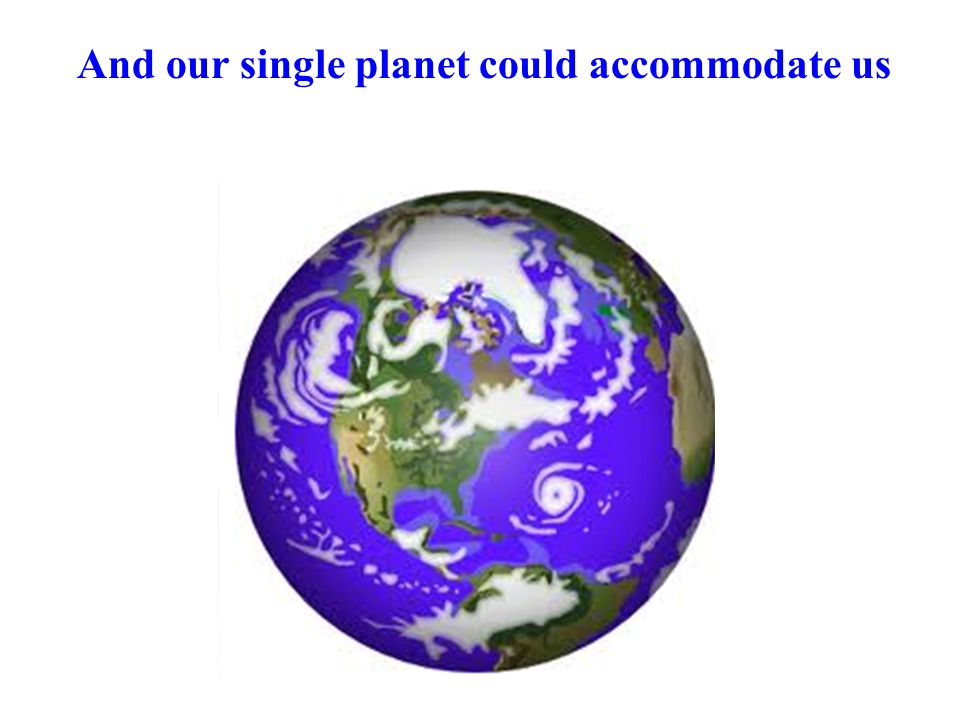 And our single planet could accommodate us