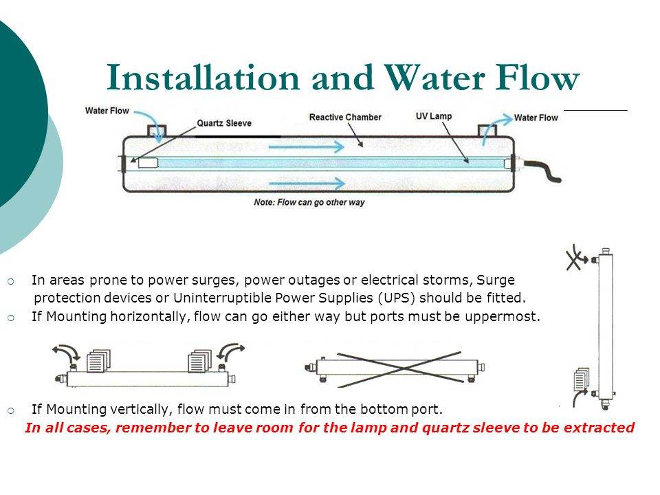 Installation and Water Flow In areas prone to power surges, power outages or electrical storms, Surge protection devices or Uninterruptible Power Supplies (UPS) should be fitted.