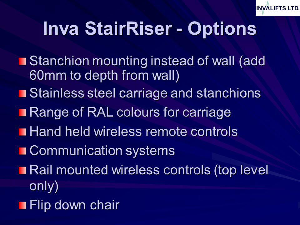 Inva StairRiser - Options Stanchion mounting instead of wall (add 60mm to depth from wall) Stainless steel carriage and stanchions Range of RAL colours for carriage Hand held wireless remote controls Communication systems Rail mounted wireless controls (top level only) Flip down chair