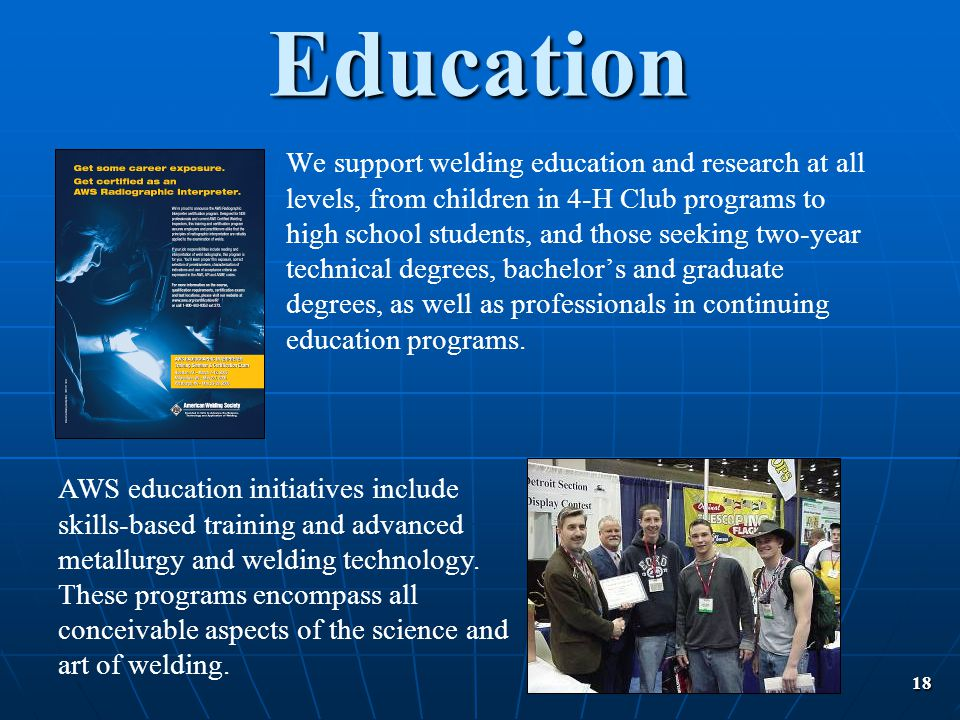 18 We support welding education and research at all levels, from children in 4-H Club programs to high school students, and those seeking two-year tec
