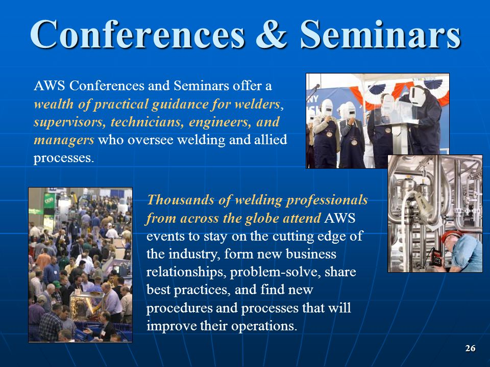 26 Conferences & Seminars AWS Conferences and Seminars offer a wealth of practical guidance for welders, supervisors, technicians, engineers, and mana