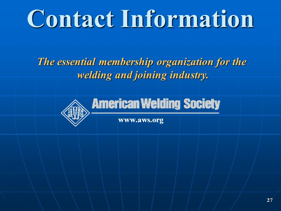 27 Contact Information www.aws.org The essential membership organization for the welding and joining industry. welding and joining industry.