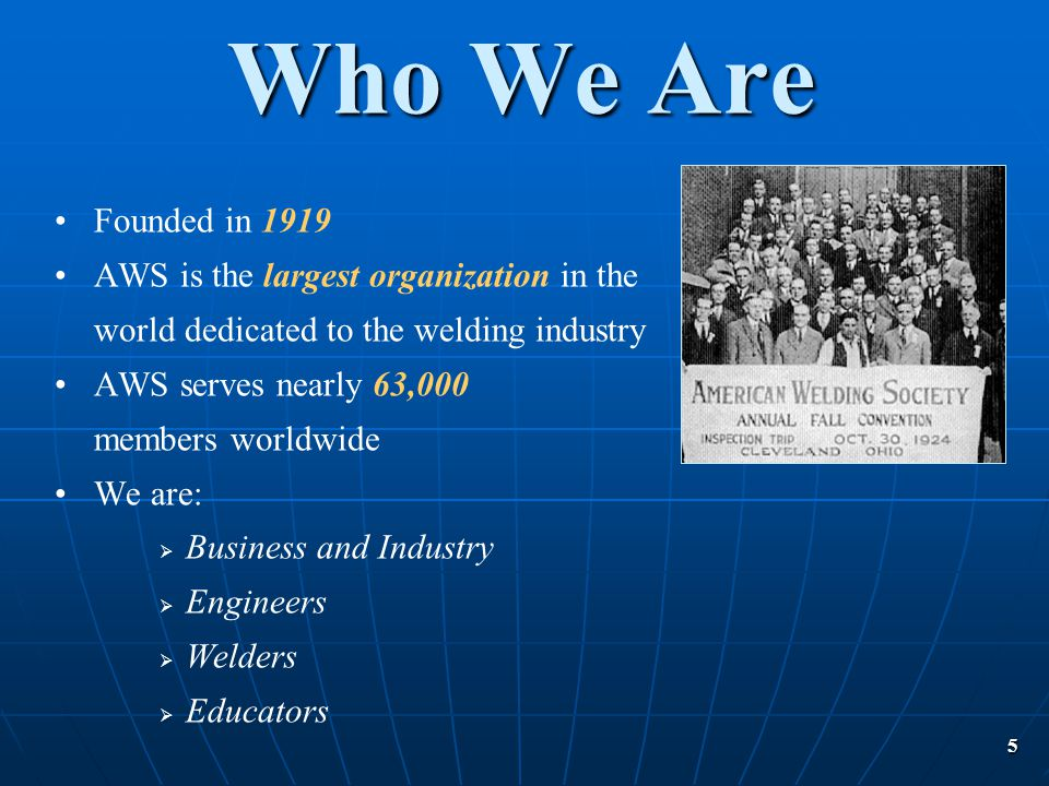 5 Who We Are Founded in 1919 AWS is the largest organization in the world dedicated to the welding industry AWS serves nearly 63,000 members worldwide