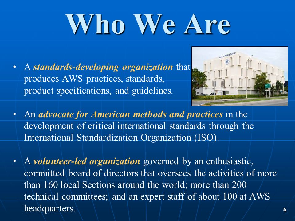 6 A standards-developing organization that produces AWS practices, standards, product specifications, and guidelines. An advocate for American methods