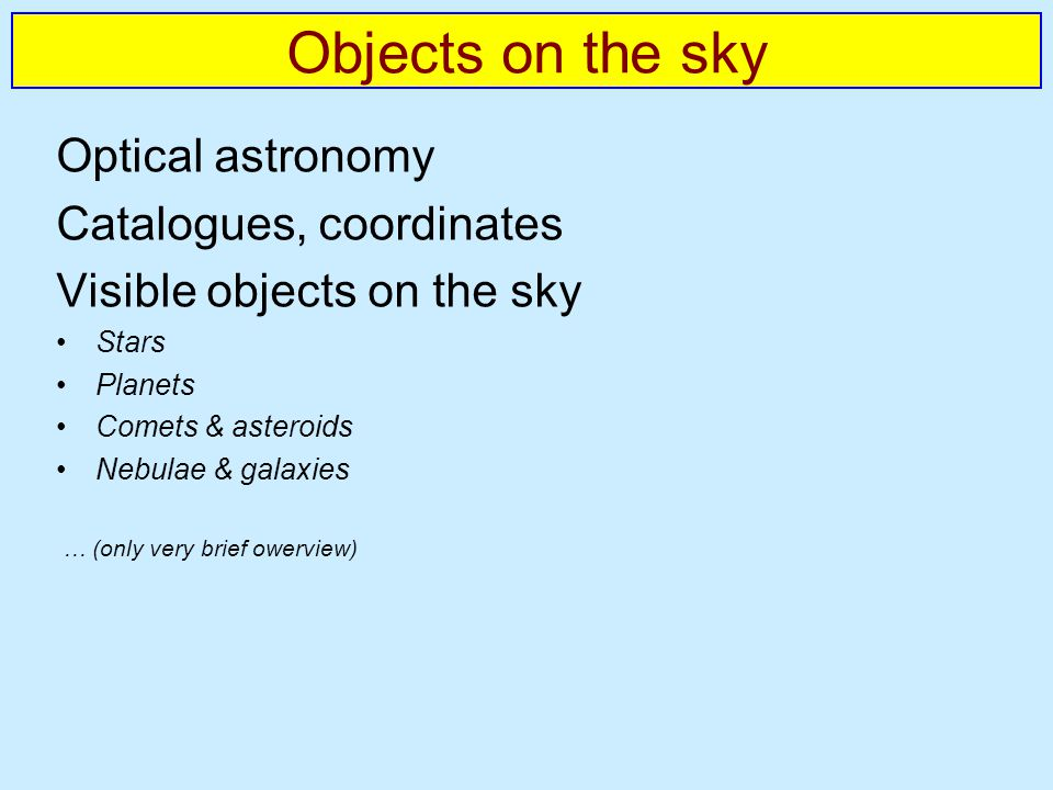 Optical astronomy Catalogues, coordinates Visible objects on the sky Stars Planets Comets & asteroids Nebulae & galaxies … (only very brief owerview)