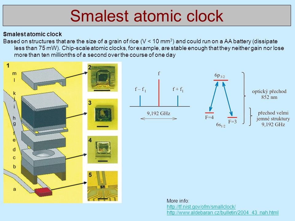 Smalest atomic clock Based on structures that are the size of a grain of rice (V < 10 mm 3 ) and could run on a AA battery (dissipate less than 75 mW)