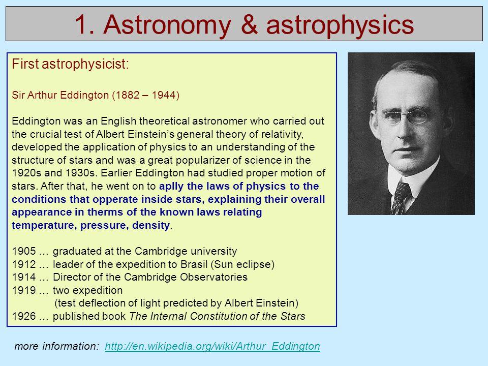 1. Astronomy & astrophysics First astrophysicist: Sir Arthur Eddington (1882 – 1944) Eddington was an English theoretical astronomer who carried out t