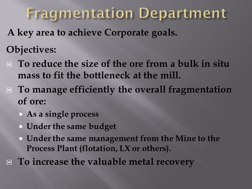 Objectives: To reduce the size of the ore from a bulk in situ mass to fit the bottleneck at the mill.