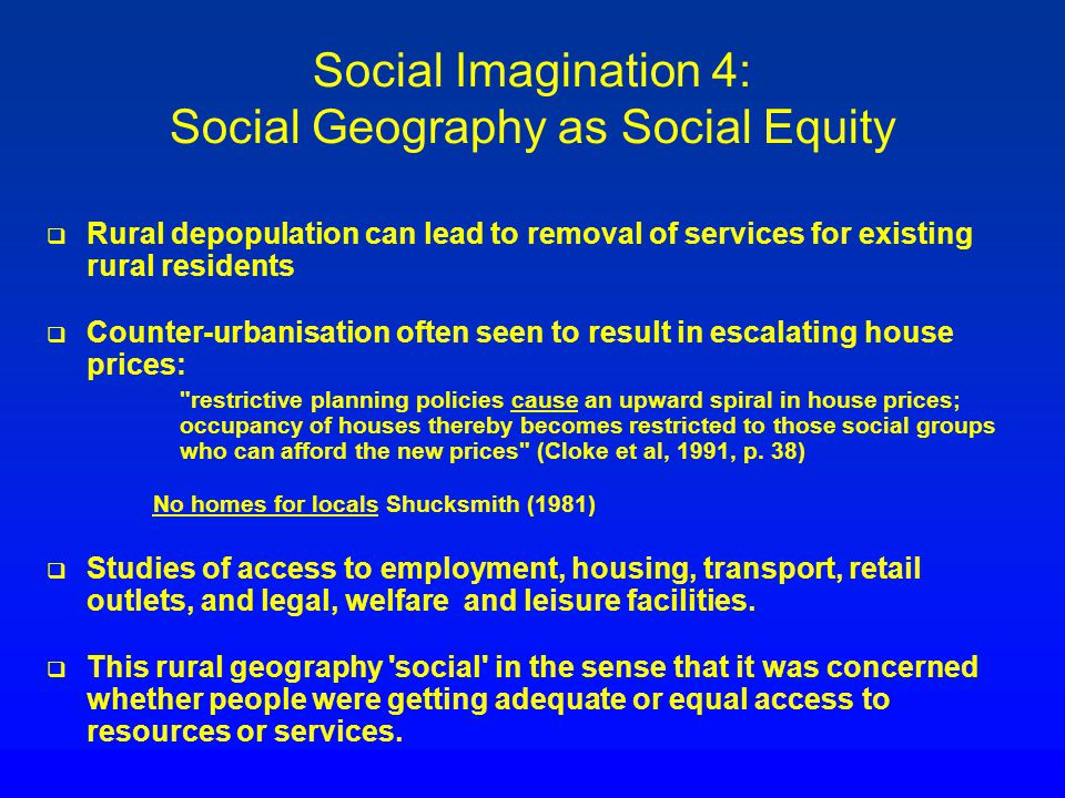 Social Imagination 4: Social Geography as Social Equity Rural depopulation can lead to removal of services for existing rural residents Counter-urbani
