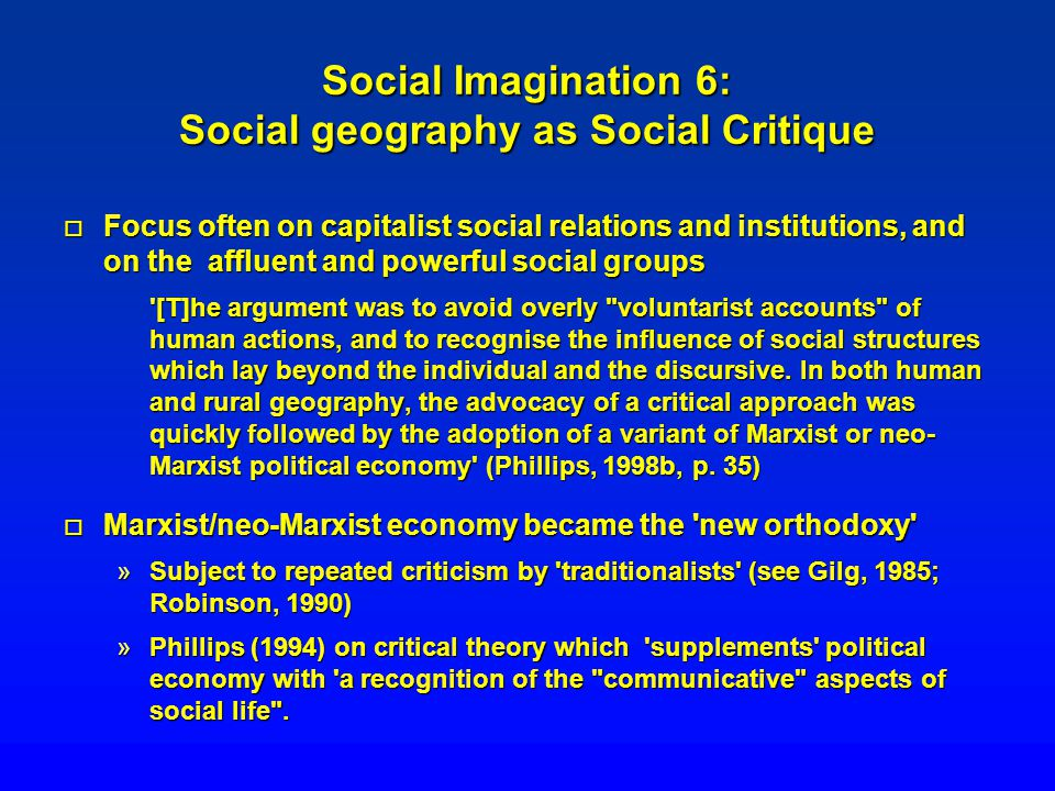 Social Imagination 6: Social geography as Social Critique o Focus often on capitalist social relations and institutions, and on the affluent and power