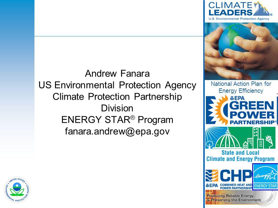 1 Andrew Fanara US Environmental Protection Agency Climate Protection Partnership Division ENERGY STAR ® Program fanara.andrew@epa.gov National Action Plan for Energy Efficiency