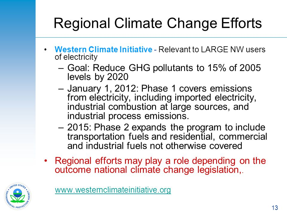 13 Regional Climate Change Efforts Western Climate Initiative - Relevant to LARGE NW users of electricity –Goal: Reduce GHG pollutants to 15% of 2005