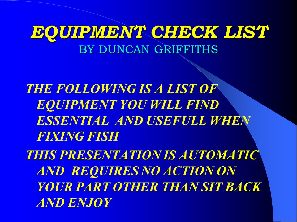 EQUIPMENT CHECK LIST BY DUNCAN GRIFFITHS THE FOLLOWING IS A LIST OF EQUIPMENT YOU WILL FIND ESSENTIAL AND USEFULL WHEN FIXING FISH THIS PRESENTATION IS AUTOMATIC AND REQUIRES NO ACTION ON YOUR PART OTHER THAN SIT BACK AND ENJOY