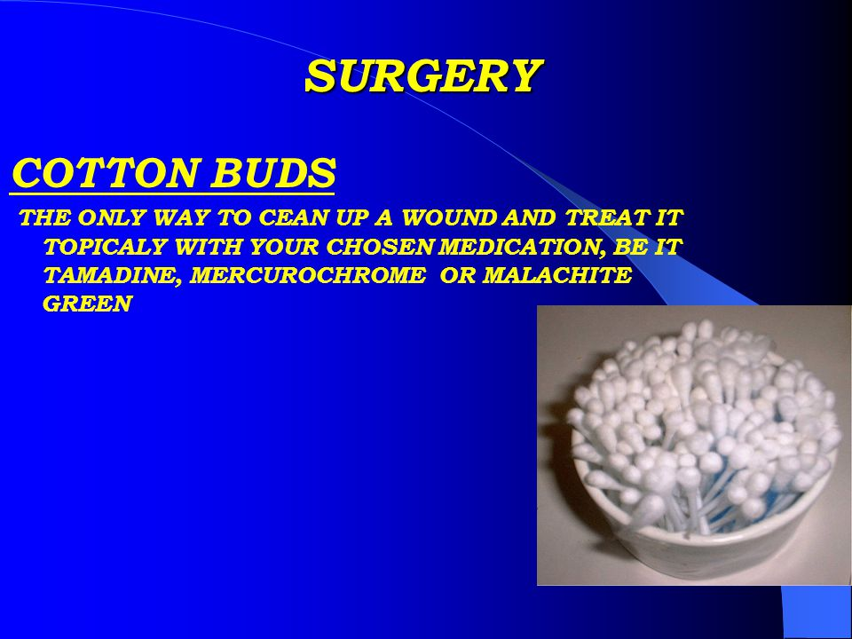SURGERY COTTON BUDS THE ONLY WAY TO CEAN UP A WOUND AND TREAT IT TOPICALY WITH YOUR CHOSEN MEDICATION, BE IT TAMADINE, MERCUROCHROME OR MALACHITE GREE