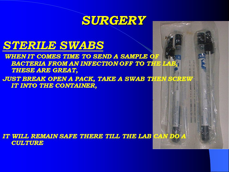 SURGERY STERILE SWABS WHEN IT COMES TIME TO SEND A SAMPLE OF BACTERIA FROM AN INFECTION OFF TO THE LAB, THESE ARE GREAT, JUST BREAK OPEN A PACK, TAKE A SWAB THEN SCREW IT INTO THE CONTAINER, IT WILL REMAIN SAFE THERE TILL THE LAB CAN DO A CULTURE