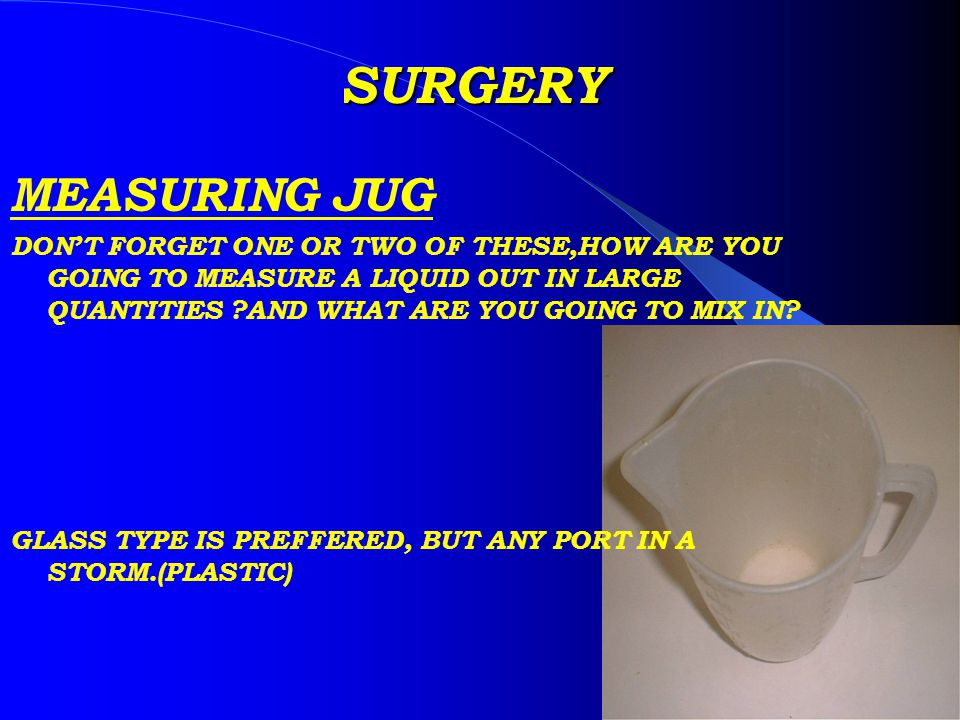 SURGERY MEASURING JUG DONT FORGET ONE OR TWO OF THESE,HOW ARE YOU GOING TO MEASURE A LIQUID OUT IN LARGE QUANTITIES AND WHAT ARE YOU GOING TO MIX IN.