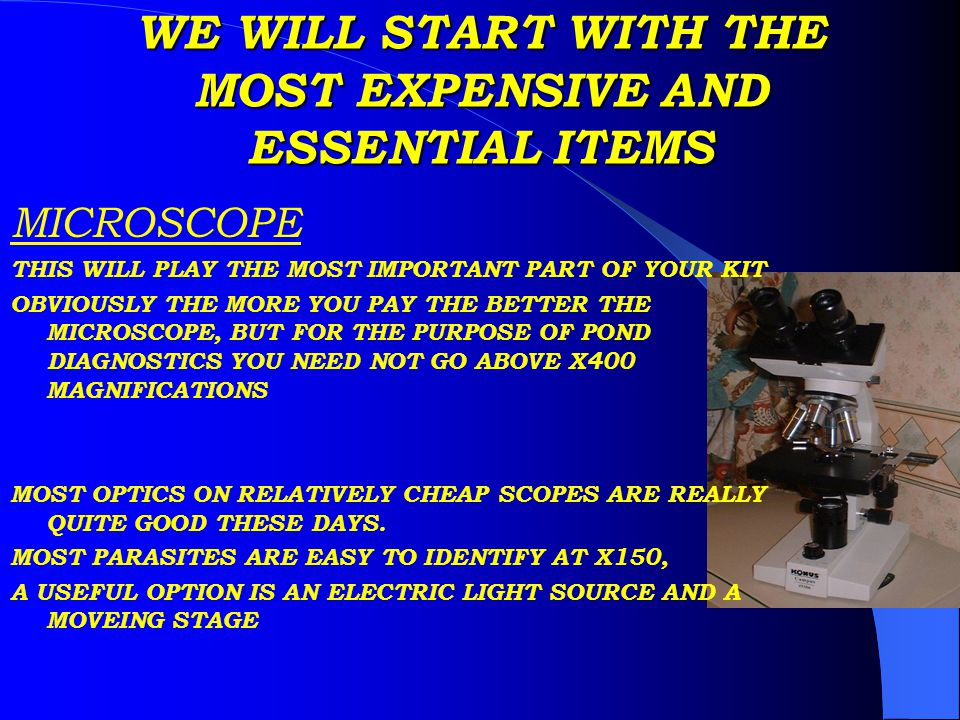 WE WILL START WITH THE MOST EXPENSIVE AND ESSENTIAL ITEMS MICROSCOPE THIS WILL PLAY THE MOST IMPORTANT PART OF YOUR KIT OBVIOUSLY THE MORE YOU PAY THE BETTER THE MICROSCOPE, BUT FOR THE PURPOSE OF POND DIAGNOSTICS YOU NEED NOT GO ABOVE X400 MAGNIFICATIONS MOST OPTICS ON RELATIVELY CHEAP SCOPES ARE REALLY QUITE GOOD THESE DAYS.