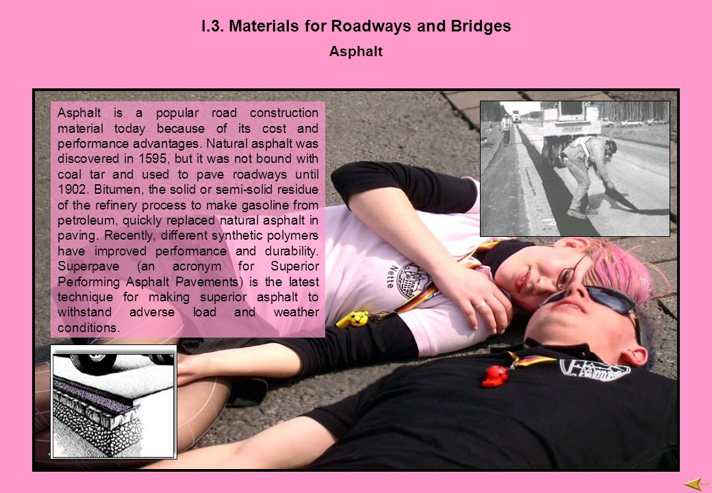 I.3. Materials for Roadways and Bridges Asphalt Asphalt is a popular road construction material today because of its cost and performance advantages.