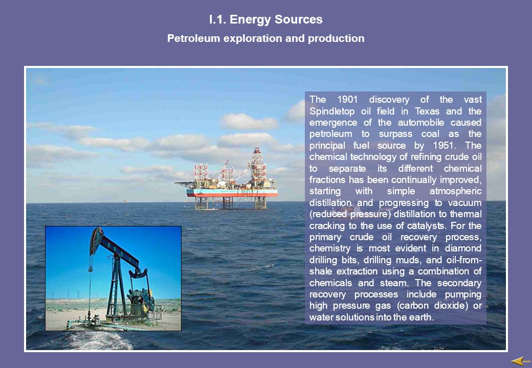 I.1. Energy Sources Petroleum exploration and production The 1901 discovery of the vast Spindletop oil field in Texas and the emergence of the automob
